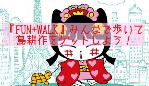 『FUN+WALK』みんなで歩いて島耕作をGETしよう #funpluswalk ☆